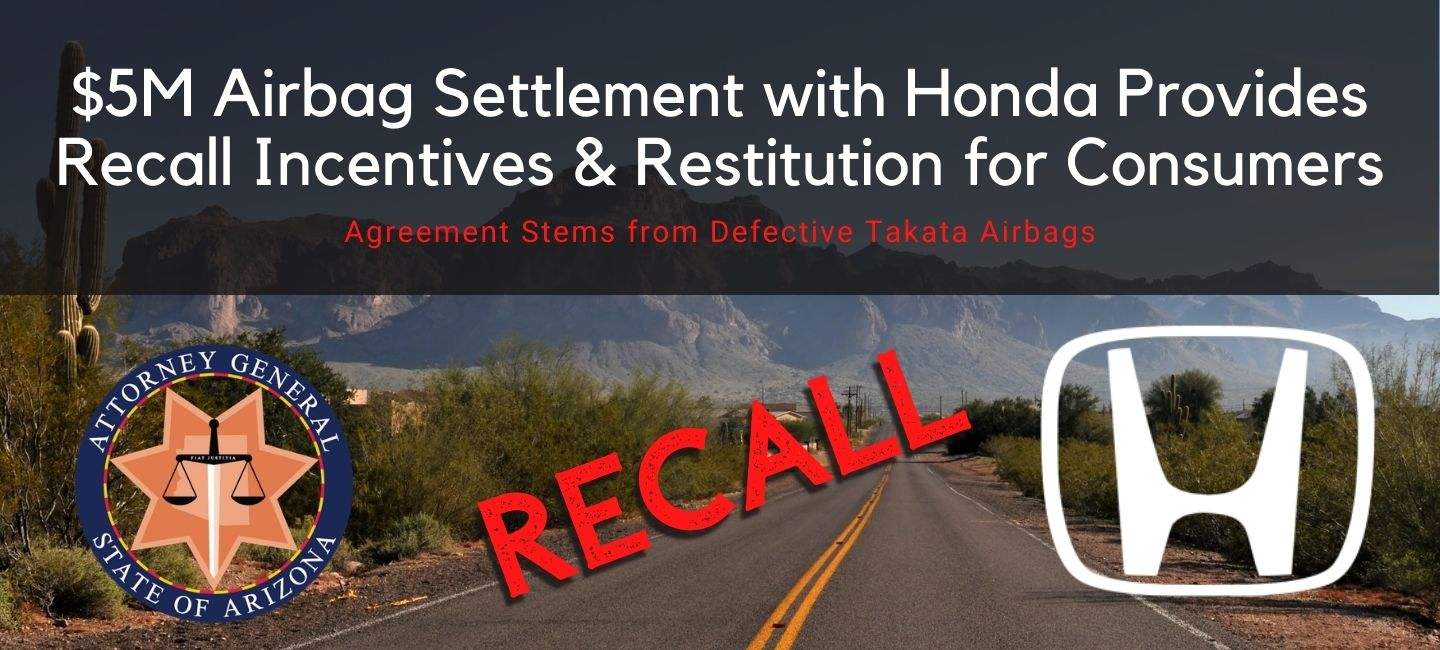 Text: Five Million Dollar settlement with Honda provides recall incentives and restitution for consumers. Logos for Arizona Attorney General and Honda displayed.